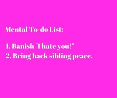 1. Banish -I hate you!-2. Bring back sibling peace.